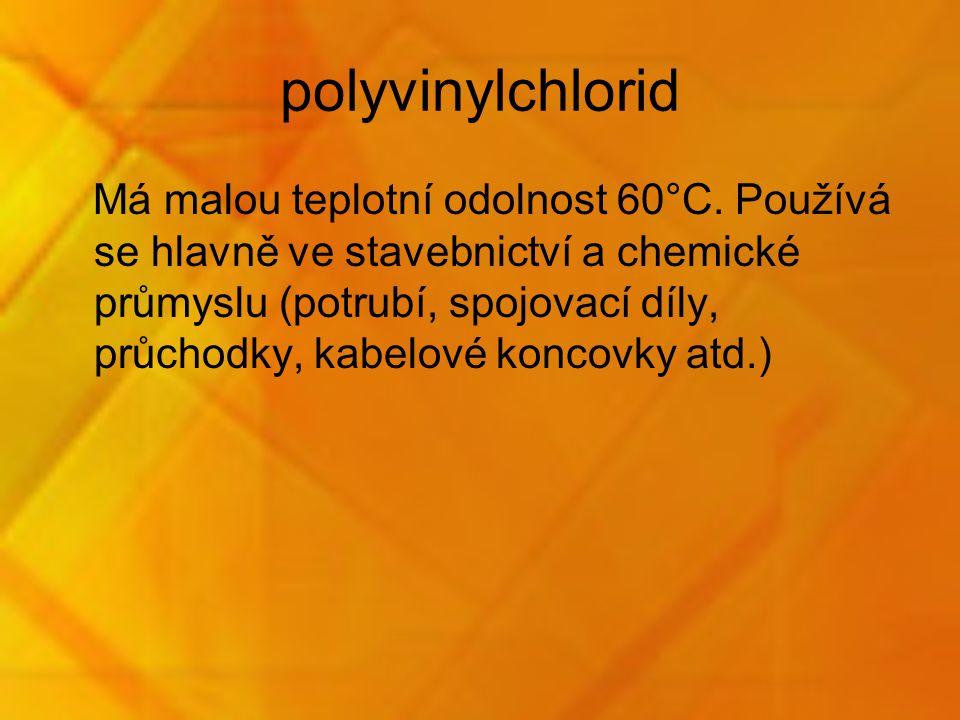 polyvinylchlorid Má malou teplotní odolnost 60°C. Používá se hlavně ve stavebnictví a chemické průmyslu (potrubí, spojovací díly, průchodky, kabelové