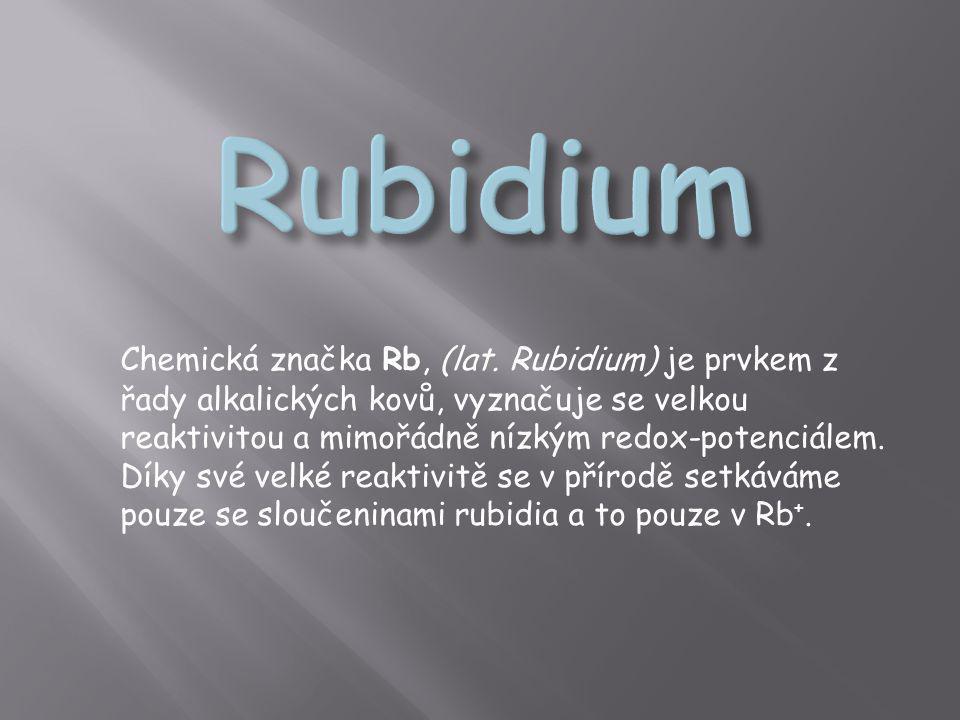 Chemická značka Rb, (lat. Rubidium) je prvkem z řady alkalických kovů, vyznačuje se velkou reaktivitou a mimořádně nízkým redox-potenciálem. Díky své