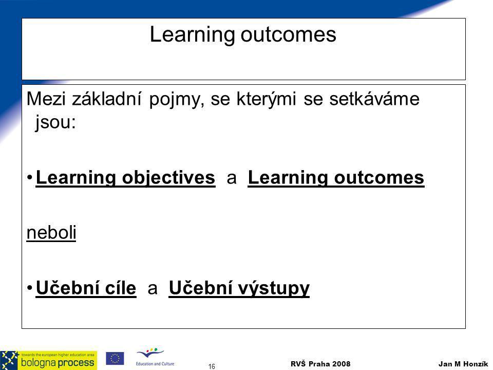 RVŠ Praha 2008 Jan M Honzík 16 Learning outcomes Mezi základní pojmy, se kterými se setkáváme jsou: Learning objectives a Learning outcomes neboli Uče