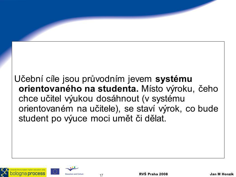 RVŠ Praha 2008 Jan M Honzík 17 Učební cíle jsou průvodním jevem systému orientovaného na studenta. Místo výroku, čeho chce učitel výukou dosáhnout (v