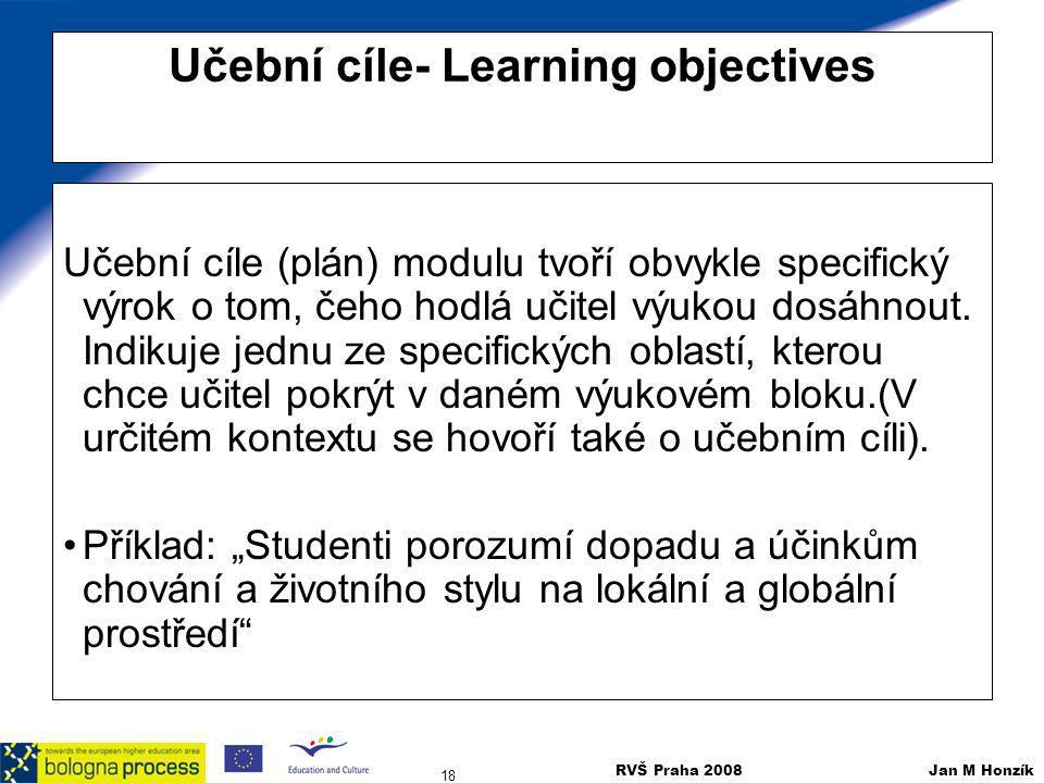 RVŠ Praha 2008 Jan M Honzík 18 Učební cíle- Learning objectives Učební cíle (plán) modulu tvoří obvykle specifický výrok o tom, čeho hodlá učitel výuk