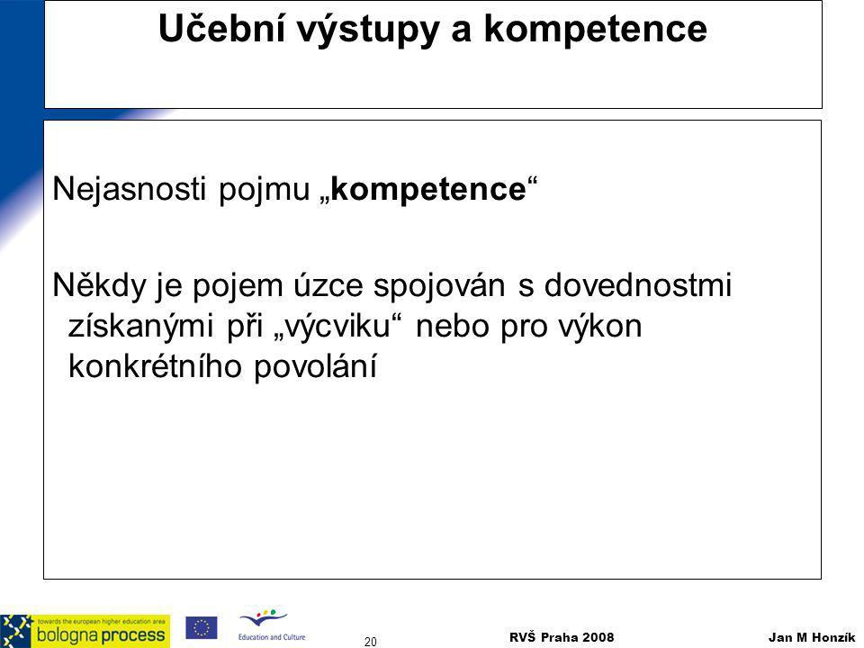"""RVŠ Praha 2008 Jan M Honzík 20 Učební výstupy a kompetence Nejasnosti pojmu """"kompetence"""" Někdy je pojem úzce spojován s dovednostmi získanými při """"výc"""