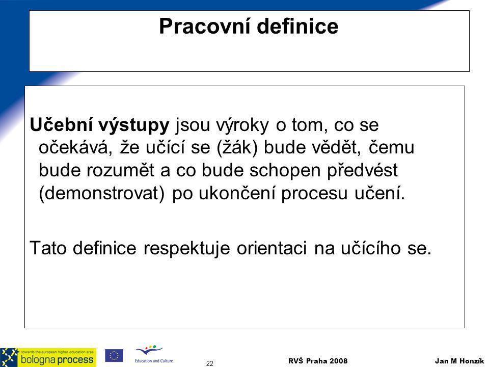 RVŠ Praha 2008 Jan M Honzík 22 Pracovní definice Učební výstupy jsou výroky o tom, co se očekává, že učící se (žák) bude vědět, čemu bude rozumět a co