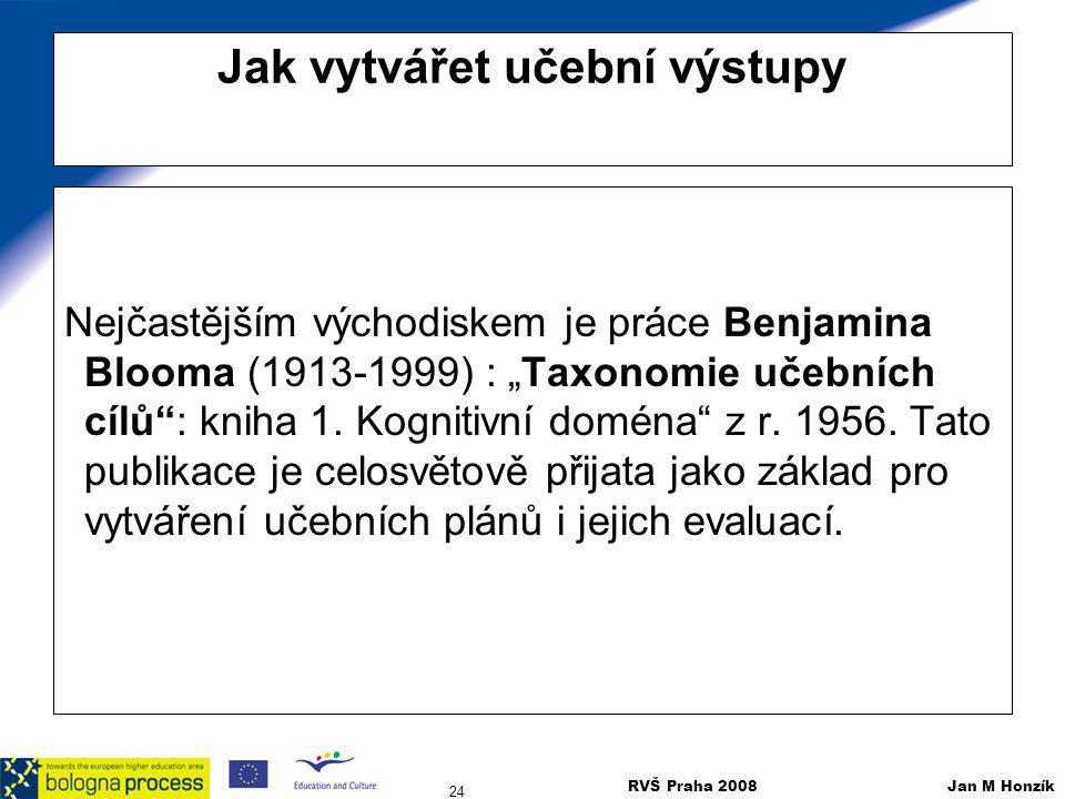 """RVŠ Praha 2008 Jan M Honzík 24 Jak vytvářet učební výstupy Nejčastějším východiskem je práce Benjamina Blooma (1913-1999) : """"Taxonomie učebních cílů"""":"""