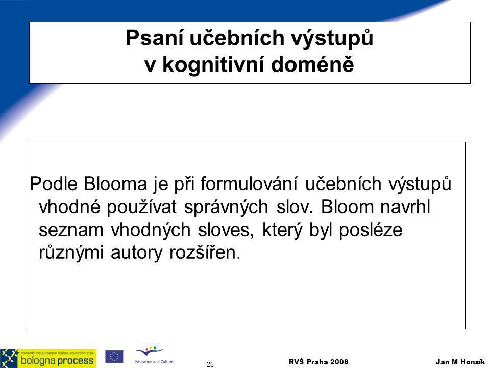 RVŠ Praha 2008 Jan M Honzík 26 Psaní učebních výstupů v kognitivní doméně Podle Blooma je při formulování učebních výstupů vhodné používat správných s
