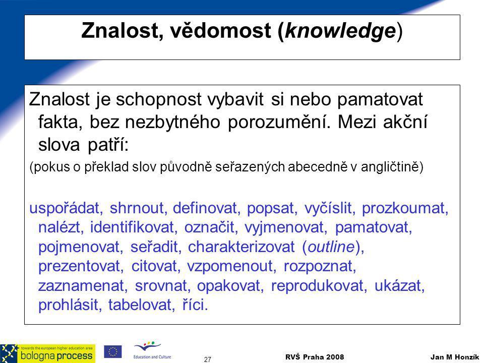 RVŠ Praha 2008 Jan M Honzík 27 Znalost, vědomost (knowledge) Znalost je schopnost vybavit si nebo pamatovat fakta, bez nezbytného porozumění. Mezi akč