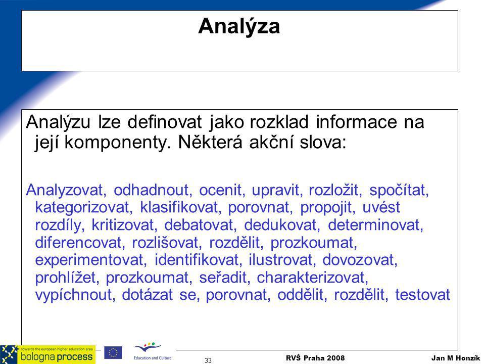 RVŠ Praha 2008 Jan M Honzík 33 Analýza Analýzu lze definovat jako rozklad informace na její komponenty. Některá akční slova: Analyzovat, odhadnout, oc