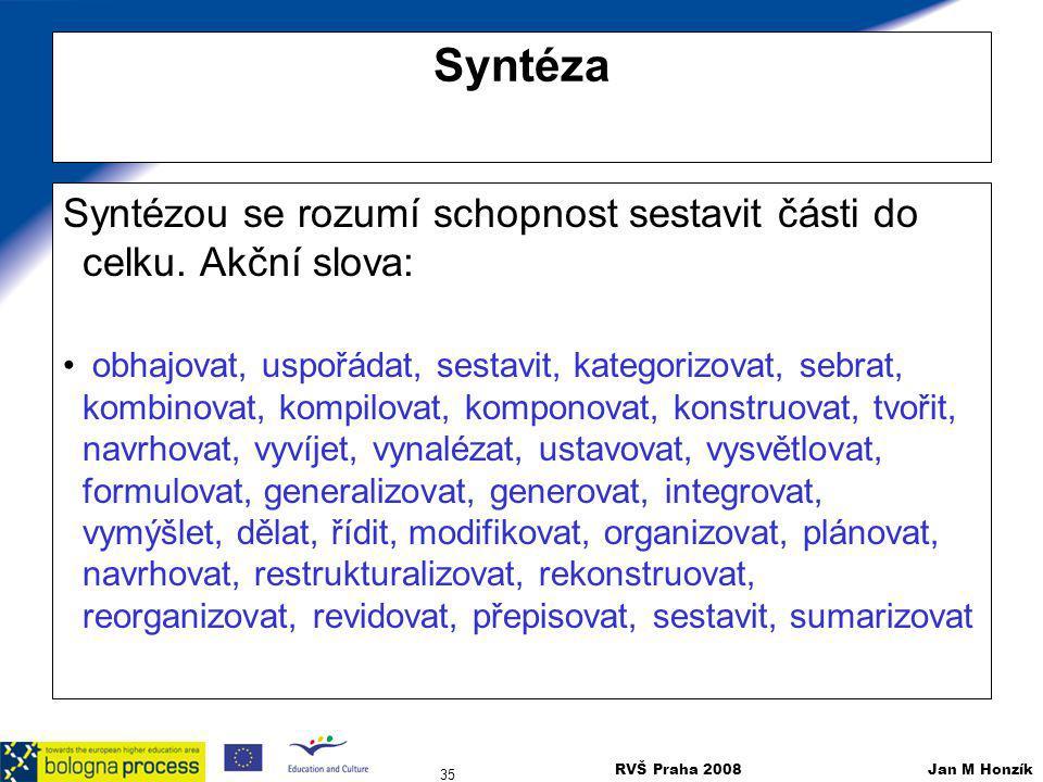 RVŠ Praha 2008 Jan M Honzík 35 Syntéza Syntézou se rozumí schopnost sestavit části do celku. Akční slova: obhajovat, uspořádat, sestavit, kategorizova