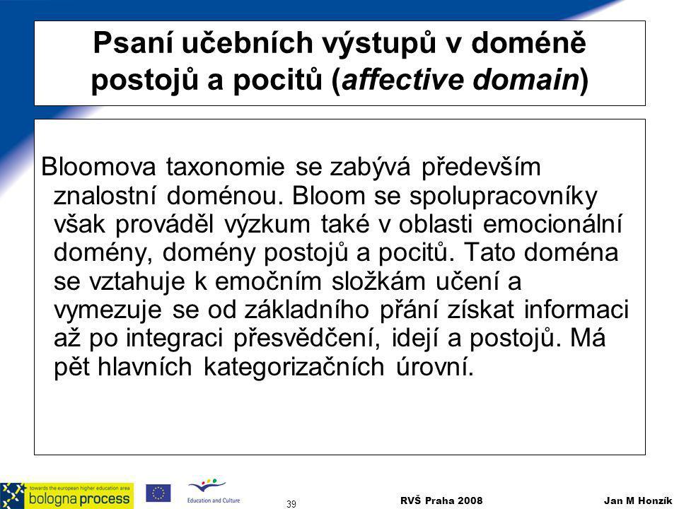 RVŠ Praha 2008 Jan M Honzík 39 Psaní učebních výstupů v doméně postojů a pocitů (affective domain) Bloomova taxonomie se zabývá především znalostní do