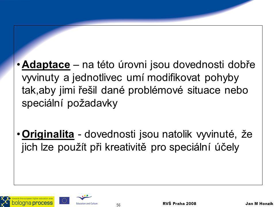 RVŠ Praha 2008 Jan M Honzík 56 Adaptace – na této úrovni jsou dovednosti dobře vyvinuty a jednotlivec umí modifikovat pohyby tak,aby jimi řešil dané p