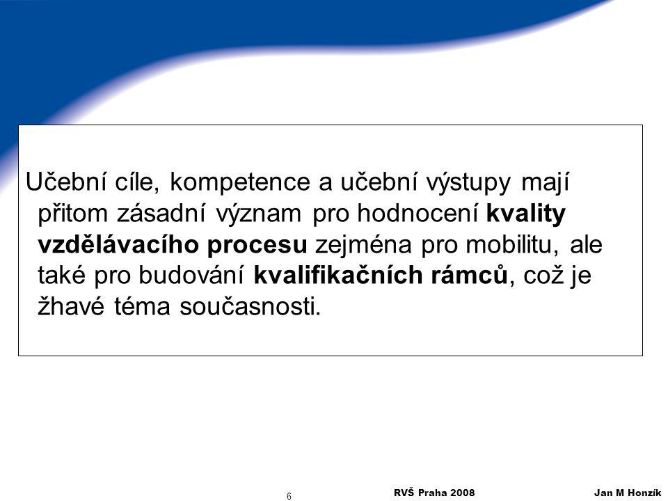 RVŠ Praha 2008 Jan M Honzík 57 Praktická rada pro psaní učebních výstupů Fry at al (2000) doporučuje používání jednoznačných akčních sloves a uvádí řadu příkladů CíleVýstupy vědětrozlišovat mezi rozumětvybrat určit (determine)Shrnout (assemble) hodnotit, ocenit (appreciate) Upravit (adjust) Uchopit, pochopit (grasp) Identifikovat Obeznámit seŘešit, aplikovat