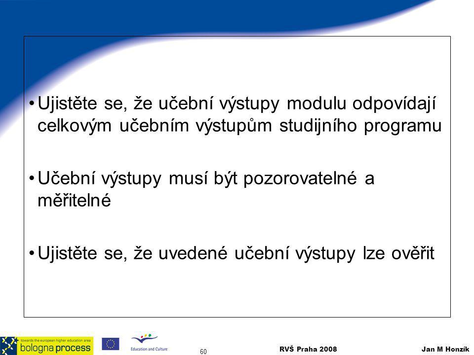 RVŠ Praha 2008 Jan M Honzík 60 Ujistěte se, že učební výstupy modulu odpovídají celkovým učebním výstupům studijního programu Učební výstupy musí být