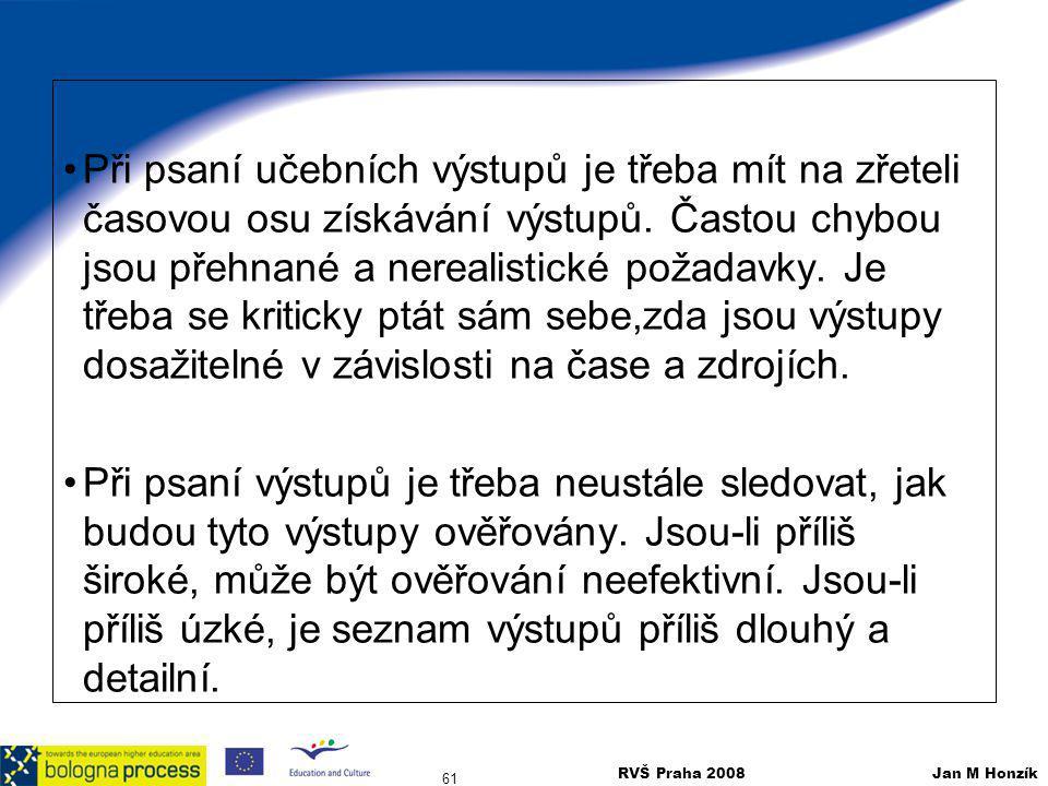 RVŠ Praha 2008 Jan M Honzík 61 Při psaní učebních výstupů je třeba mít na zřeteli časovou osu získávání výstupů. Častou chybou jsou přehnané a nereali