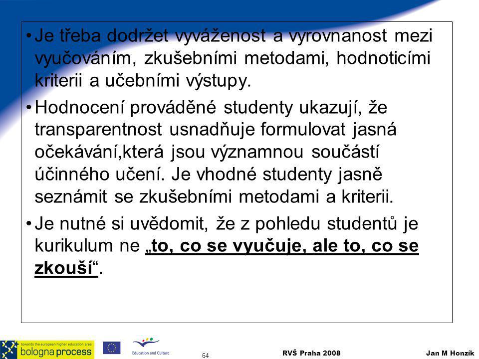 RVŠ Praha 2008 Jan M Honzík 64 Je třeba dodržet vyváženost a vyrovnanost mezi vyučováním, zkušebními metodami, hodnoticími kriterii a učebními výstupy