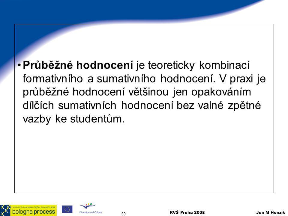 RVŠ Praha 2008 Jan M Honzík 69 Průběžné hodnocení je teoreticky kombinací formativního a sumativního hodnocení. V praxi je průběžné hodnocení většinou