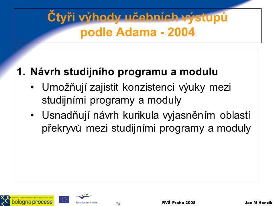 RVŠ Praha 2008 Jan M Honzík 74 Čtyři výhody učebních výstupů podle Adama - 2004 1.Návrh studijního programu a modulu Umožňují zajistit konzistenci výu