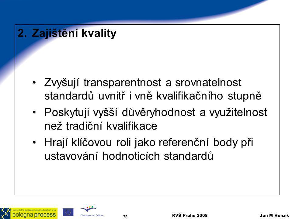 RVŠ Praha 2008 Jan M Honzík 76 2.Zajištění kvality Zvyšují transparentnost a srovnatelnost standardů uvnitř i vně kvalifikačního stupně Poskytuji vyšš