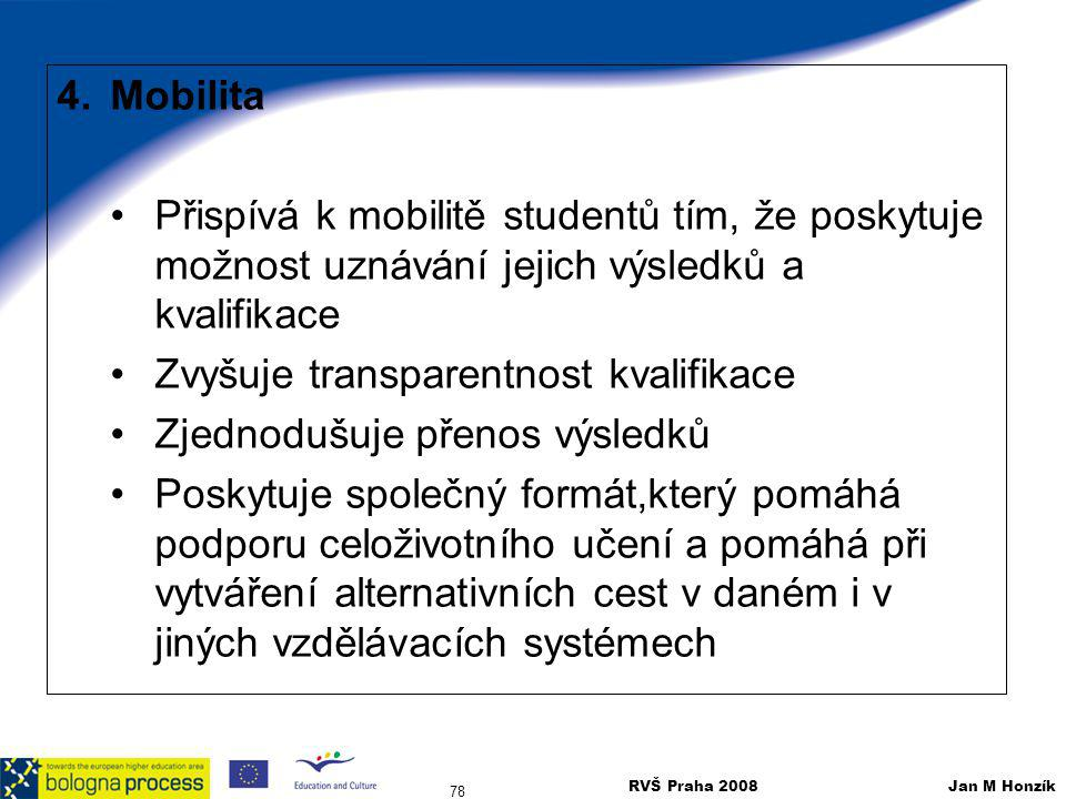 RVŠ Praha 2008 Jan M Honzík 78 4.Mobilita Přispívá k mobilitě studentů tím, že poskytuje možnost uznávání jejich výsledků a kvalifikace Zvyšuje transp