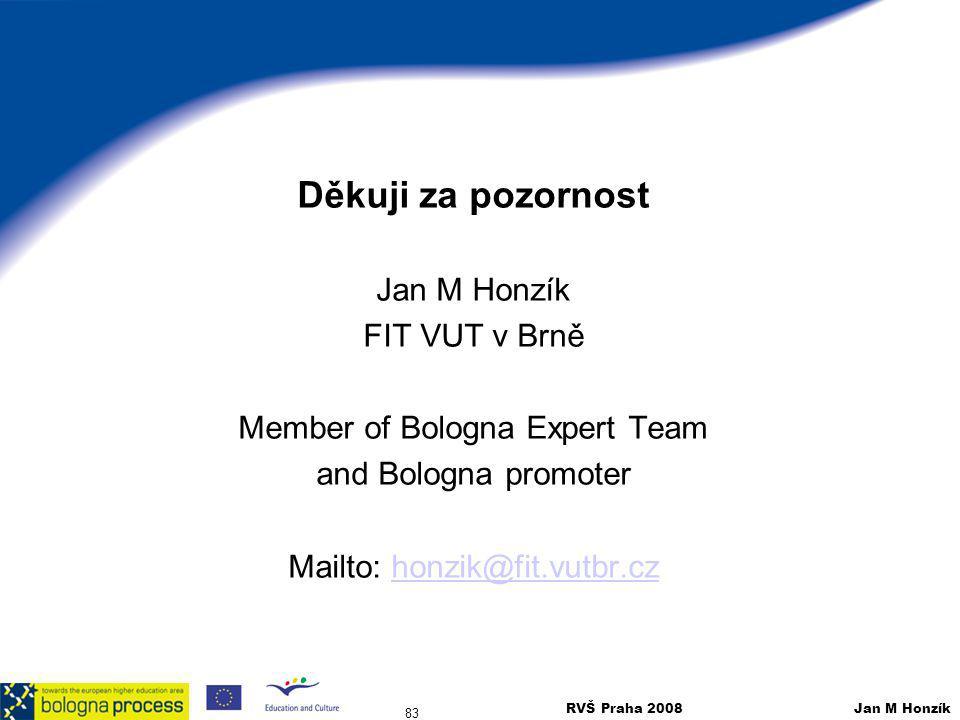 RVŠ Praha 2008 Jan M Honzík 83 Děkuji za pozornost Jan M Honzík FIT VUT v Brně Member of Bologna Expert Team and Bologna promoter Mailto: honzik@fit.v