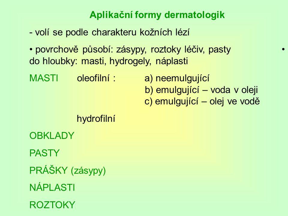 Aplikační formy dermatologik - volí se podle charakteru kožních lézí povrchově působí: zásypy, roztoky léčiv, pasty do hloubky: masti, hydrogely, náplasti MASTI oleofilní : a) neemulgující b) emulgující – voda v oleji c) emulgující – olej ve vodě hydrofilní OBKLADY PASTY PRÁŠKY (zásypy) NÁPLASTI ROZTOKY