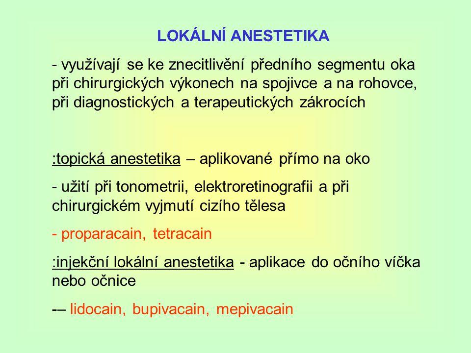LOKÁLNÍ ANESTETIKA - využívají se ke znecitlivění předního segmentu oka při chirurgických výkonech na spojivce a na rohovce, při diagnostických a terapeutických zákrocích :topická anestetika – aplikované přímo na oko - užití při tonometrii, elektroretinografii a při chirurgickém vyjmutí cizího tělesa - proparacain, tetracain :injekční lokální anestetika - aplikace do očního víčka nebo očnice -– lidocain, bupivacain, mepivacain