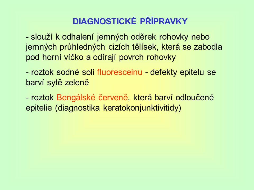 DIAGNOSTICKÉ PŘÍPRAVKY - slouží k odhalení jemných oděrek rohovky nebo jemných průhledných cizích tělísek, která se zabodla pod horní víčko a odírají povrch rohovky - roztok sodné soli fluoresceinu - defekty epitelu se barví sytě zeleně - roztok Bengálské červeně, která barví odloučené epitelie (diagnostika keratokonjunktivitidy)