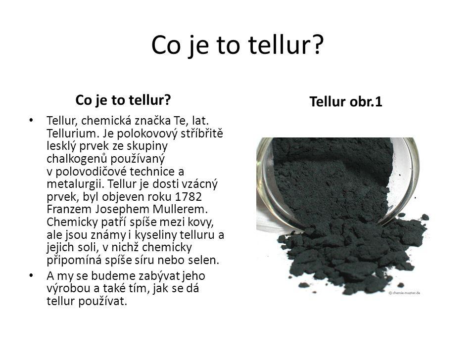 Co je to tellur? Tellur, chemická značka Te, lat. Tellurium. Je polokovový stříbřitě lesklý prvek ze skupiny chalkogenů používaný v polovodičové techn