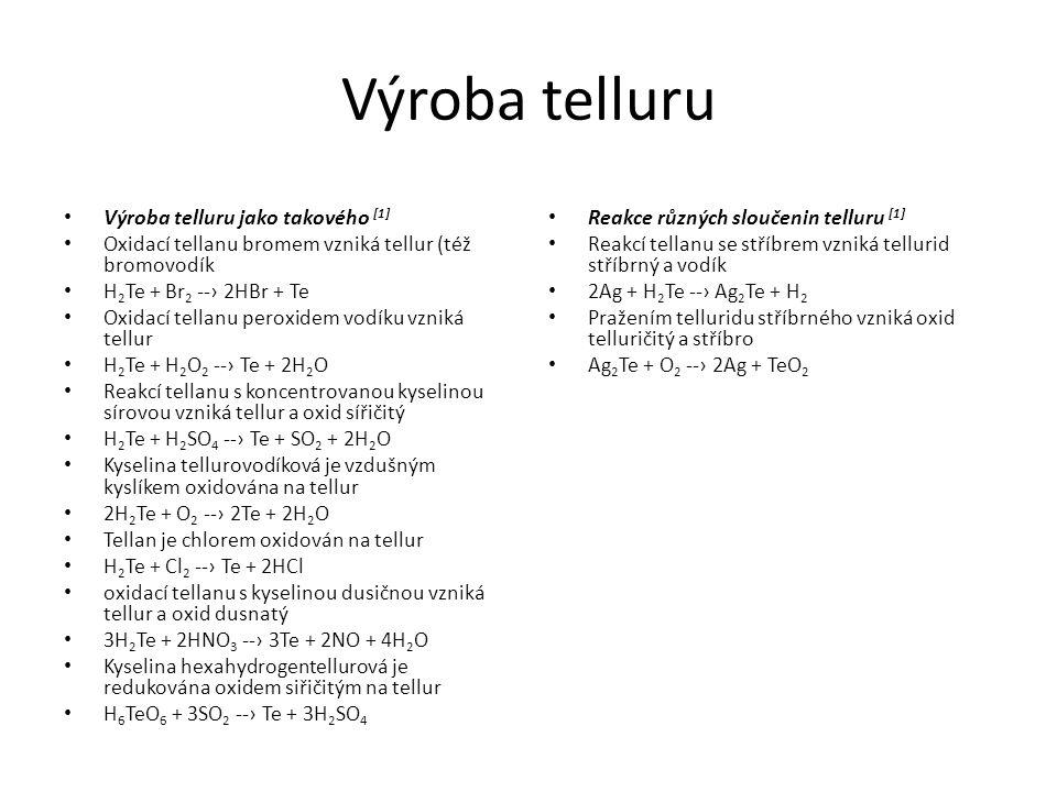 Výroba telluru Výroba telluru jako takového [1] Oxidací tellanu bromem vzniká tellur (též bromovodík H 2 Te + Br 2 --› 2HBr + Te Oxidací tellanu perox