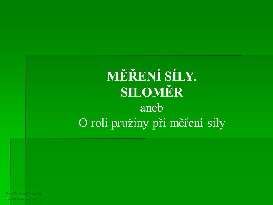 PaedDr. Jozef Beňuška jbenuska@nextra.sk MĚŘENÍ SÍLY. SILOMĚR aneb O roli pružiny při měření síly