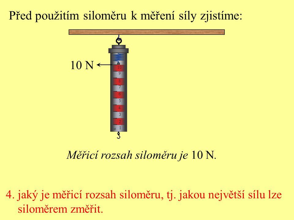 4. jaký je měřicí rozsah siloměru, tj. jakou největší sílu lze siloměrem změřit. Před použitím siloměru k měření síly zjistíme: 10 N Měřicí rozsah sil