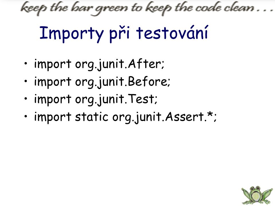 Importy při testování import org.junit.After; import org.junit.Before; import org.junit.Test; import static org.junit.Assert.*;