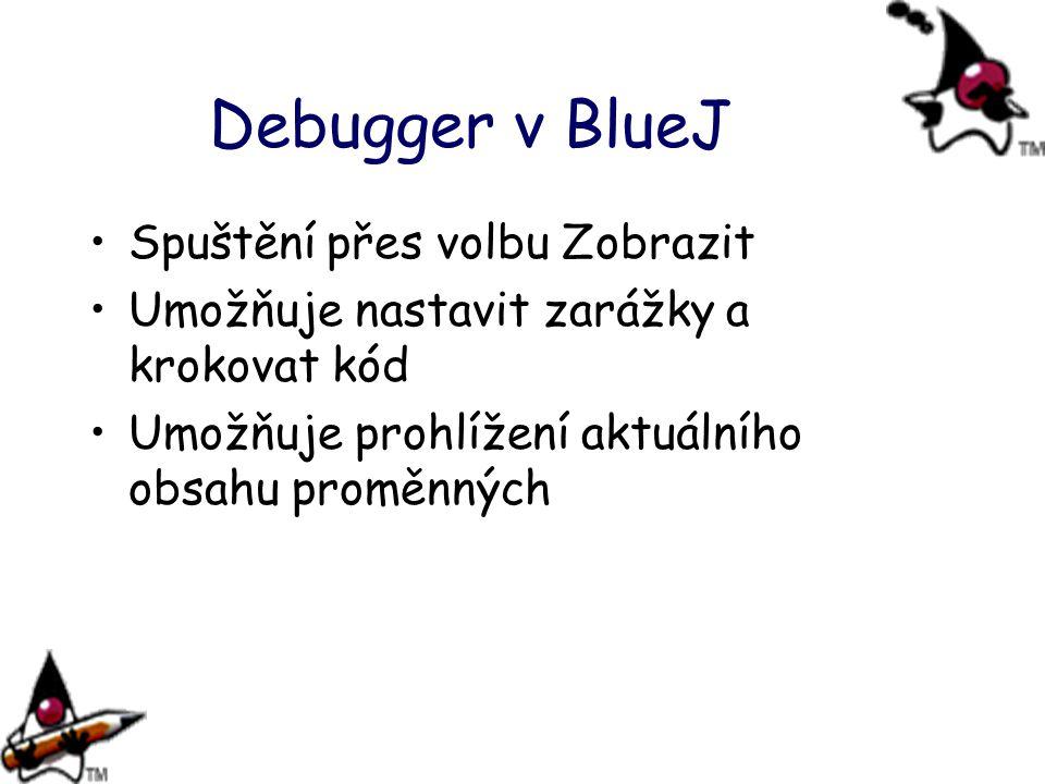 Debugger v BlueJ Spuštění přes volbu Zobrazit Umožňuje nastavit zarážky a krokovat kód Umožňuje prohlížení aktuálního obsahu proměnných