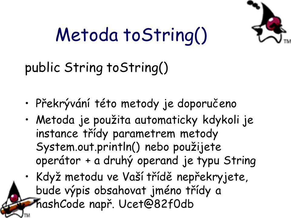Metoda toString() public String toString() Překrývání této metody je doporučeno Metoda je použita automaticky kdykoli je instance třídy parametrem met
