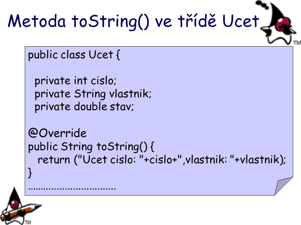 Metoda toString() ve třídě Ucet public class Ucet { private int cislo; private String vlastnik; private double stav; @Override public String toString(