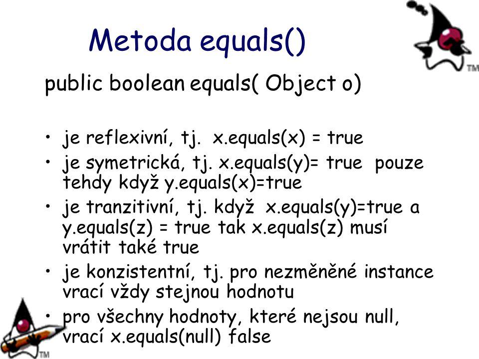 Metoda equals() public boolean equals( Object o) je reflexivní, tj. x.equals(x) = true je symetrická, tj. x.equals(y)= true pouze tehdy když y.equals(