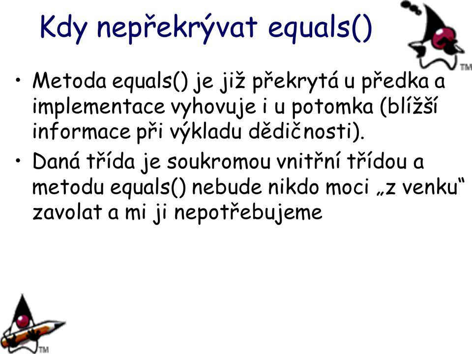 Kdy nepřekrývat equals() Metoda equals() je již překrytá u předka a implementace vyhovuje i u potomka (blížší informace při výkladu dědičnosti). Daná