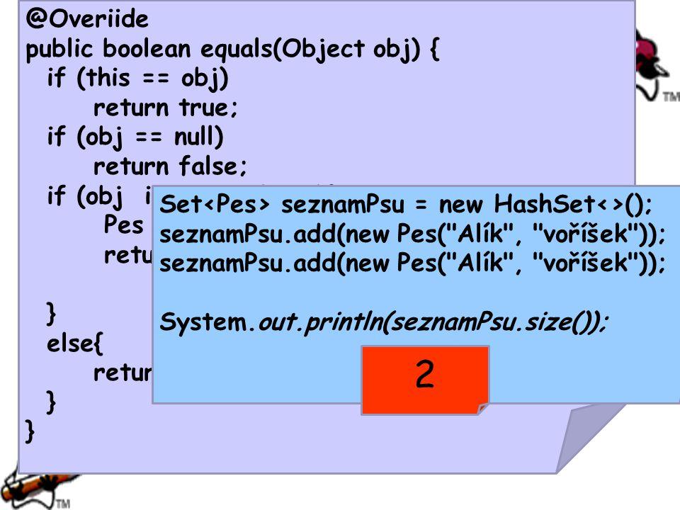 @Overiide public boolean equals(Object obj) { if (this == obj) return true; if (obj == null) return false; if (obj instanceof Pes){ Pes druhy = (Pes)