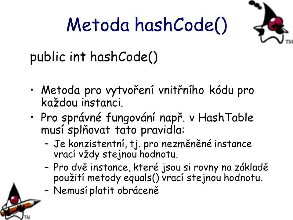 Metoda hashCode() public int hashCode() Metoda pro vytvoření vnitřního kódu pro každou instanci. Pro správné fungování např. v HashTable musí splňovat
