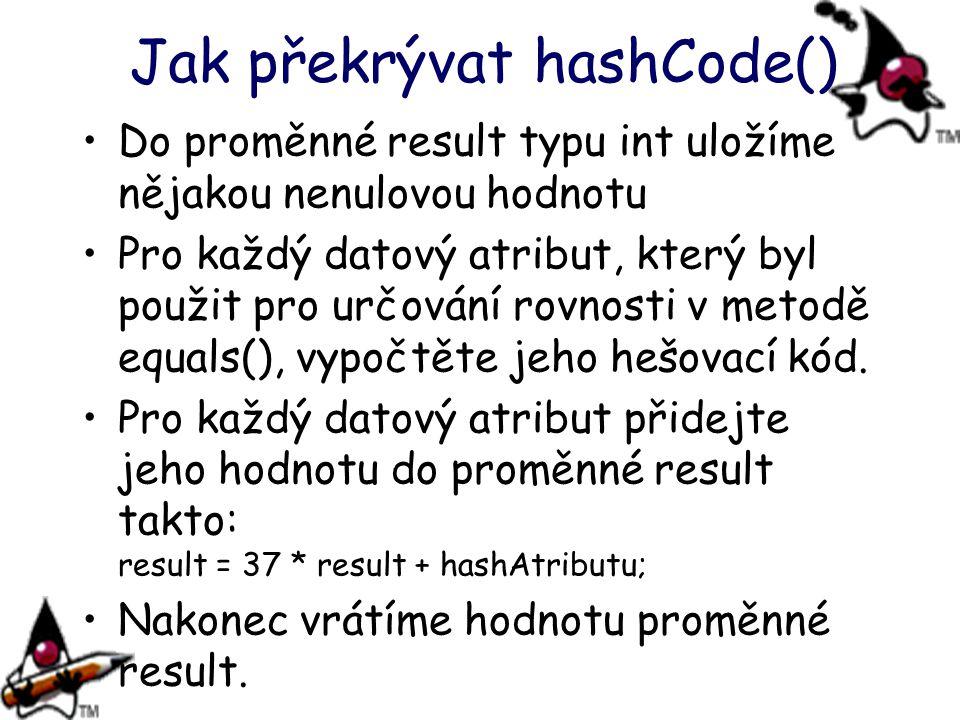 Jak překrývat hashCode() Do proměnné result typu int uložíme nějakou nenulovou hodnotu Pro každý datový atribut, který byl použit pro určování rovnost