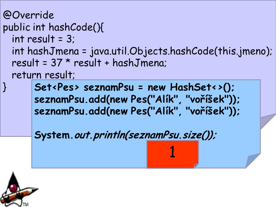 @Override public int hashCode(){ int result = 3; int hashJmena = java.util.Objects.hashCode(this.jmeno); result = 37 * result + hashJmena; return resu