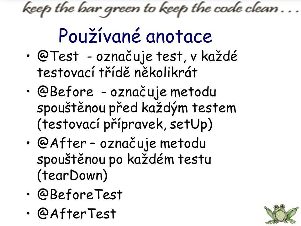 Používané anotace @Test - označuje test, v každé testovací třídě několikrát @Before - označuje metodu spouštěnou před každým testem (testovací příprav
