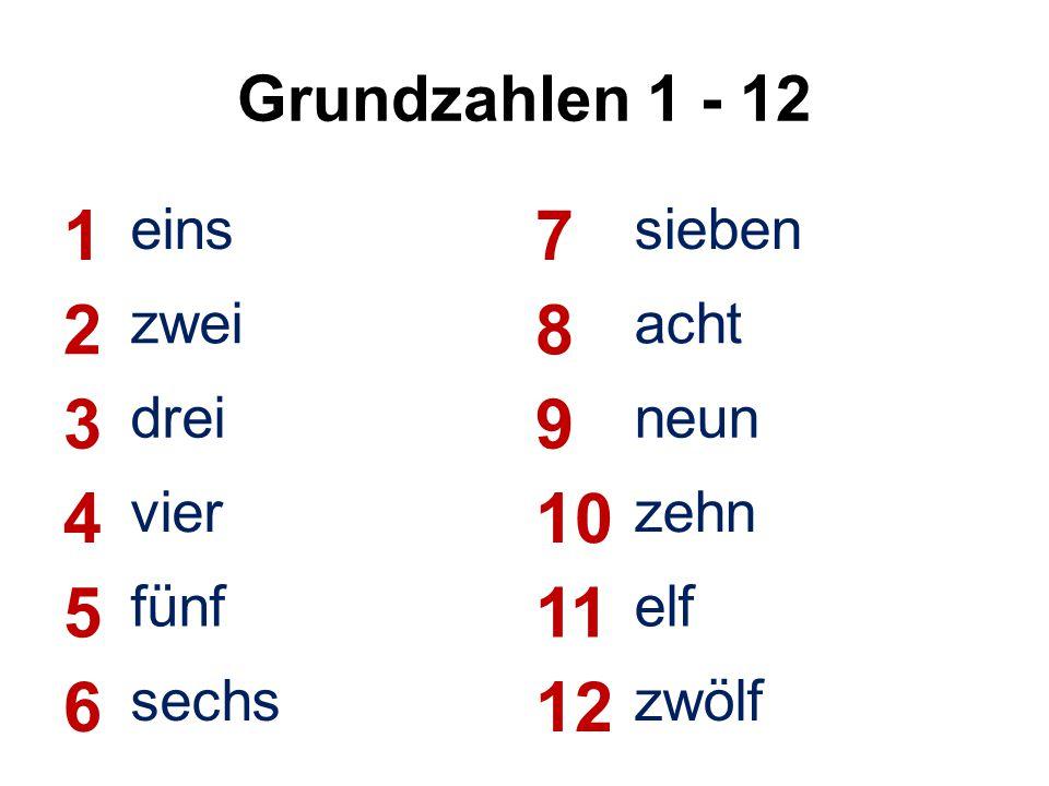 Grundzahlen 1 - 12 1 eins 7 sieben 2 zwei 8 acht 3 drei 9 neun 4 vier 10 zehn 5 fünf 11 elf 6 sechs 12 zwölf