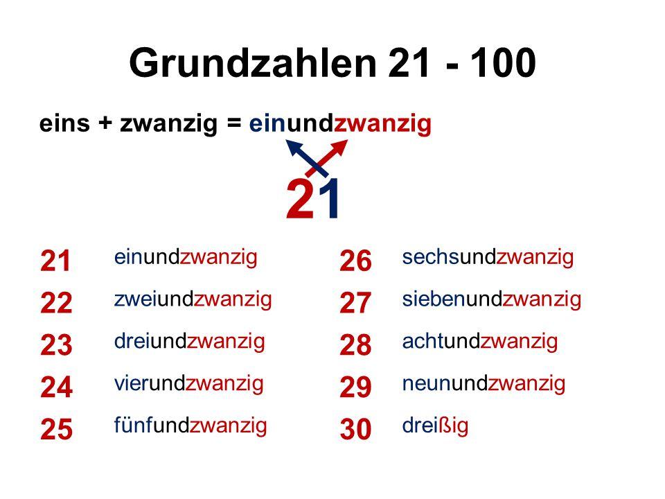 Grundzahlen 21 - 100 21 einundzwanzig 26 sechsundzwanzig 22 zweiundzwanzig 27 siebenundzwanzig 23 dreiundzwanzig 28 achtundzwanzig 24 vierundzwanzig 29 neunundzwanzig 25 fünfundzwanzig 30 dreißig eins + zwanzig = einundzwanzig 21