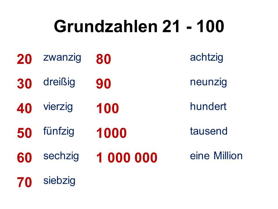 Grundzahlen 21 - 100 20 zwanzig 80 achtzig 30 dreißig 90 neunzig 40 vierzig 100 hundert 50 fünfzig 1000 tausend 60 sechzig 1 000 000 eine Million 70 siebzig