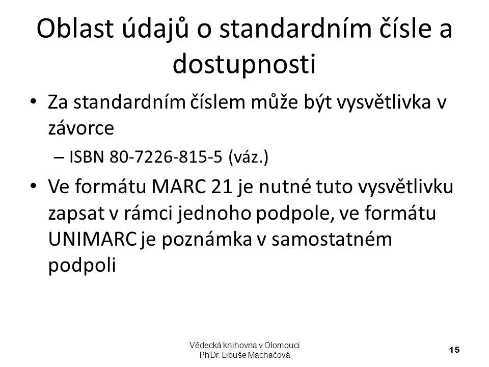 Oblast údajů o standardním čísle a dostupnosti Za standardním číslem může být vysvětlivka v závorce – ISBN 80-7226-815-5 (váz.) Ve formátu MARC 21 je