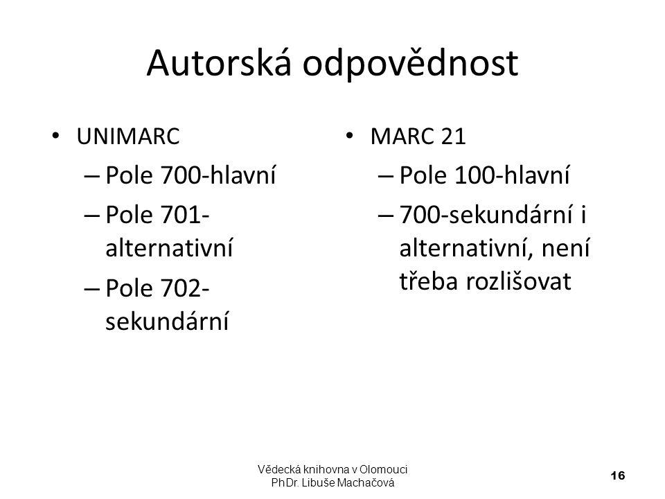 Autorská odpovědnost UNIMARC – Pole 700-hlavní – Pole 701- alternativní – Pole 702- sekundární MARC 21 – Pole 100-hlavní – 700-sekundární i alternativ