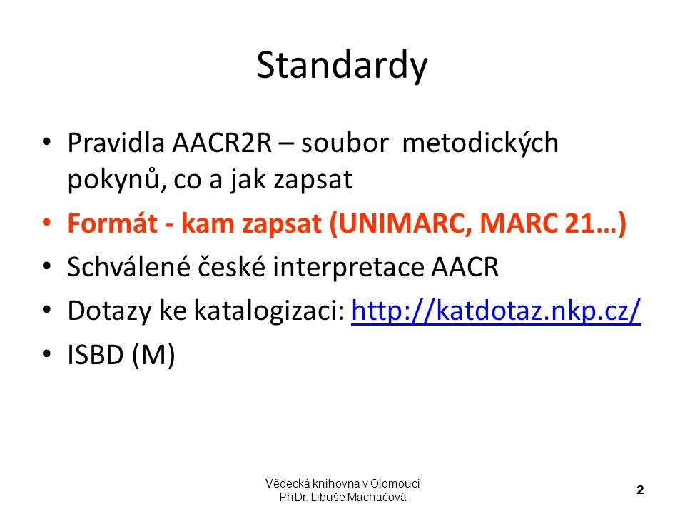 Standardy Pravidla AACR2R – soubor metodických pokynů, co a jak zapsat Formát - kam zapsat (UNIMARC, MARC 21…) Schválené české interpretace AACR Dotaz