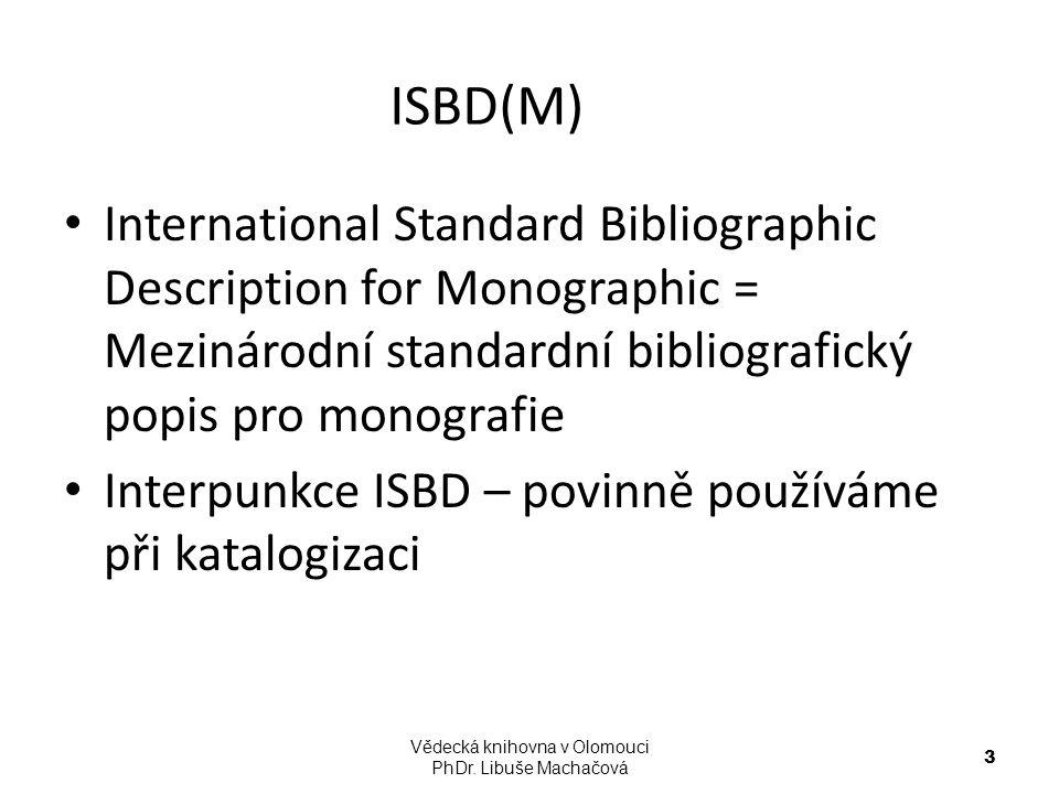 Interpunkce ISBD V obou bibliografických formátech se používá interpunkce ISBD Ve formátu MARC 21 v závislosti na použitém programu doplňuje interpunkci ISBD obvykle přímo katalogizátor Vědecká knihovna v Olomouci PhDr.