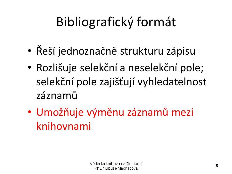 Bibliografický formát Řeší jednoznačně strukturu zápisu Rozlišuje selekční a neselekční pole; selekční pole zajišťují vyhledatelnost záznamů Umožňuje