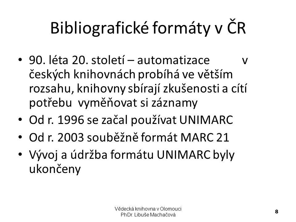 Bibliografické formáty v ČR Národní knihovna používá od roku 2004 formát MARC 21 Tento formát je používán i při sdílené katalogizaci on-line v NK Vědecká knihovna v Olomouci PhDr.